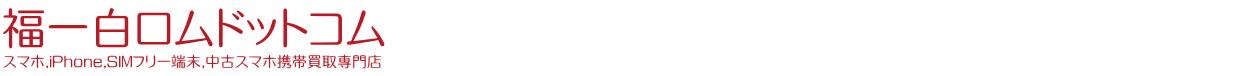 福岡市スマホ買取,iPhone買取,SIMフリー,中古スマホ携帯買取専門店-福岡市博多区,天神-福一白ロムドットコム-
